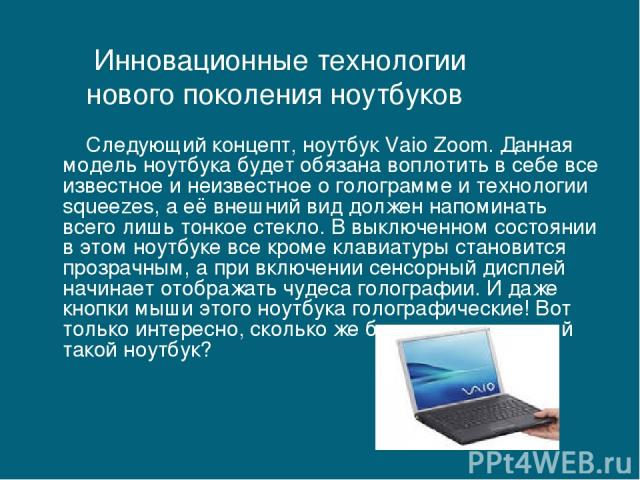 Следующий концепт, ноутбук Vaio Zoom. Данная модель ноутбука будет обязана воплотить в себе все известное и неизвестное о голограмме и технологии squeezes, а её внешний вид должен напоминать всего лишь тонкое стекло. В выключенном состоянии в этом н…