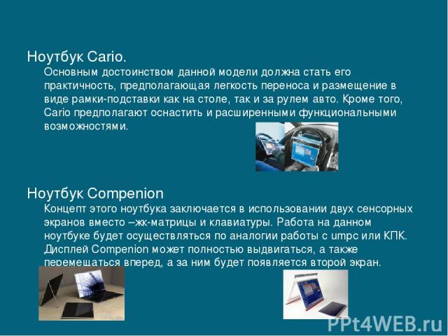 Ноутбук Cario. Основным достоинством данной модели должна стать его практичность, предполагающая легкость переноса и размещение в виде рамки-подставки как на столе, так и за рулем авто. Кроме того, Cario предполагают оснастить и расширенными функцио…