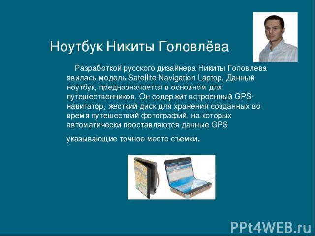 Разработкой русского дизайнера Никиты Головлева явилась модель Satellite Navigation Laptop. Данный ноутбук, предназначается в основном для путешественников. Он содержит встроенный GPS-навигатор, жесткий диск для хранения созданных во время путешеств…