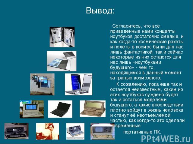 Согласитесь, что все приведенные нами концепты ноутбуков достаточно смелые, и как когда-то космические ракеты и полеты в космос были для нас лишь фантастикой, так и сейчас некоторые из них остаются для нас лишь «ноутбуками будущего» - чем то, находя…