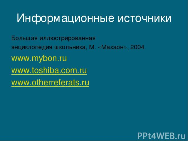 Информационные источники Большая иллюстрированная энциклопедия школьника, М. «Махаон», 2004 www.mybon.ru www.toshiba.com.ru www.otherreferats.ru