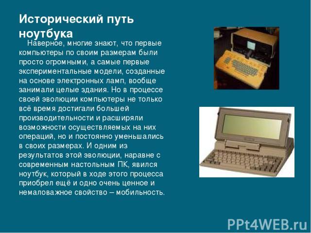 Исторический путь ноутбука Наверное, многие знают, что первые компьютеры по своим размерам были просто огромными, а самые первые экспериментальные модели, созданные на основе электронных ламп, вообще занимали целые здания. Но в процессе своей эволюц…