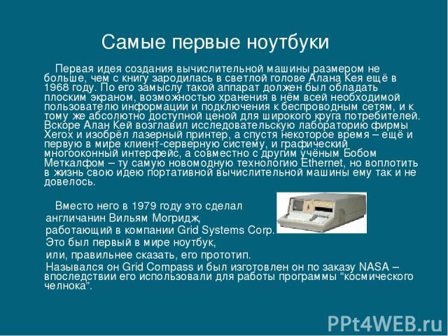 Первая идея создания вычислительной машины размером не больше, чем с книгу зародилась в светлой голове Алана Кея ещё в 1968 году. По его замыслу такой аппарат должен был обладать плоским экраном, возможностью хранения в нём всей необходимой пользова…