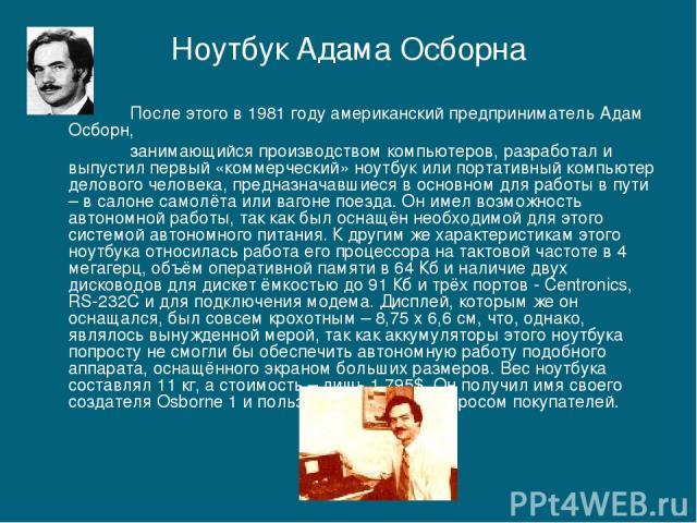 После этого в 1981 году американский предприниматель Адам Осборн, занимающийся производством компьютеров, разработал и выпустил первый «коммерческий» ноутбук или портативный компьютер делового человека, предназначавшиеся в основном для работы в пути…