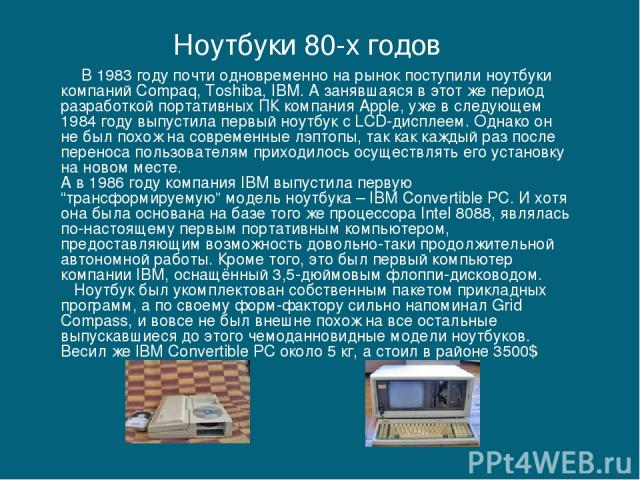 В 1983 году почти одновременно на рынок поступили ноутбуки компаний Compaq, Toshiba, IBM. А занявшаяся в этот же период разработкой портативных ПК компания Apple, уже в следующем 1984 году выпустила первый ноутбук с LCD-дисплеем. Однако он не был по…