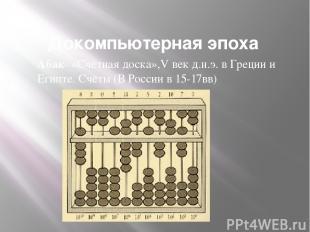 Докомпьютерная эпоха Абак- «Счётная доска»,V век д.н.э. в Греции и Египте. Счёты