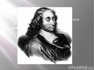 1645г.-Б.Паскаль, изобрёл 1 механическую счётную машину(2 действия +/-)-АРИФМОМЕ