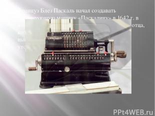 Француз Блез Паскаль начал создавать суммирующую машину «Паскалину» в 1642 г. в