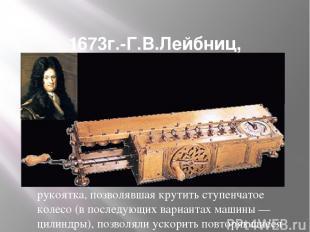 1673г.-Г.В.Лейбниц, арифмометр с 4 действиями. Механический калькулятор был созд