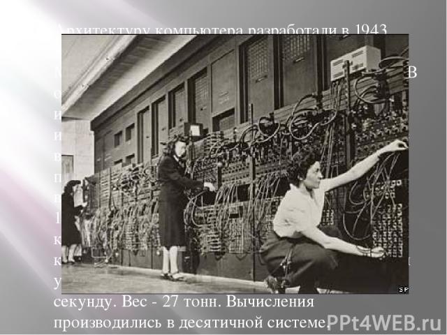 Архитектуру компьютера разработали в 1943 году Джон Преспер Экерт и Джон Уильям Мокли, учёные из Университета Пенсильвании. В отличие от созданного в 1941 году немецким инженером Конрадом Цузе комплекса Z3, использовавшего механические реле, в ЭНИАК…