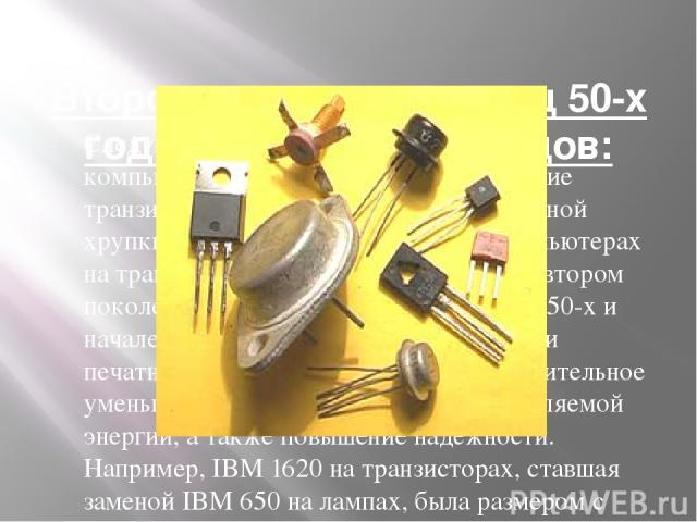 Второе поколение: конец 50-х годов — конец 60-х годов: Следующим крупным шагом в истории компьютерной техники, стало изобретение транзистора в 1947 году. Они стали заменой хрупким и энергоёмким лампам. О компьютерах на транзисторах обычно говорят ка…
