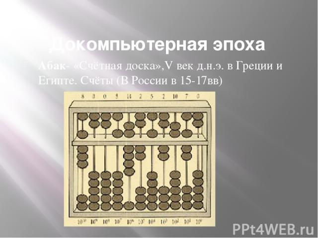 Докомпьютерная эпоха Абак- «Счётная доска»,V век д.н.э. в Греции и Египте. Счёты (В России в 15-17вв)