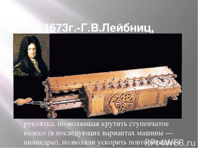 1673г.-Г.В.Лейбниц, арифмометр с 4 действиями. Механический калькулятор был создан Лейбницем в 1673 году. Сложение чисел выполнялось при помощи связанных друг с другом колёс, так же как на вычислительной машине другого выдающегося учёного-изобретате…