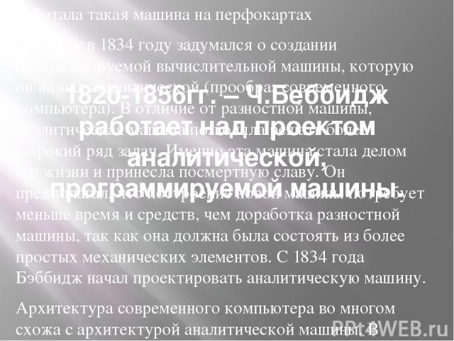 1820-1856гг. – Ч.Беббидж работает над проектом аналитической, программируемой машины. Работала такая машина на перфокартах Бэббидж в 1834 году задумался о создании программируемой вычислительной машины, которую он назвал аналитической (прообраз совр…