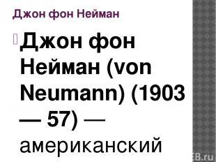 Джон фон Нейман Джон фон Нейман (von Neumann) (1903 — 57) — американский математ