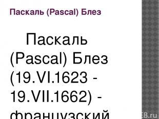 Паскаль (Pascal) Блез Паскаль (Pascal) Блез (19.VI.1623 - 19.VII.1662) - француз