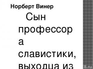 Сын профессора славистики, выходца из России, Норберт Винер получил ученую степе