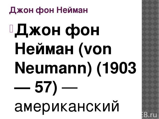 Джон фон Нейман Джон фон Нейман (von Neumann) (1903 — 57) — американский математик. Внес большой вклад в создание первых ЭВМ и разработку методов их применения. Родом из Венгрии, сын преуспевающего будапештского банкира, фон Нейман был продуктом той…