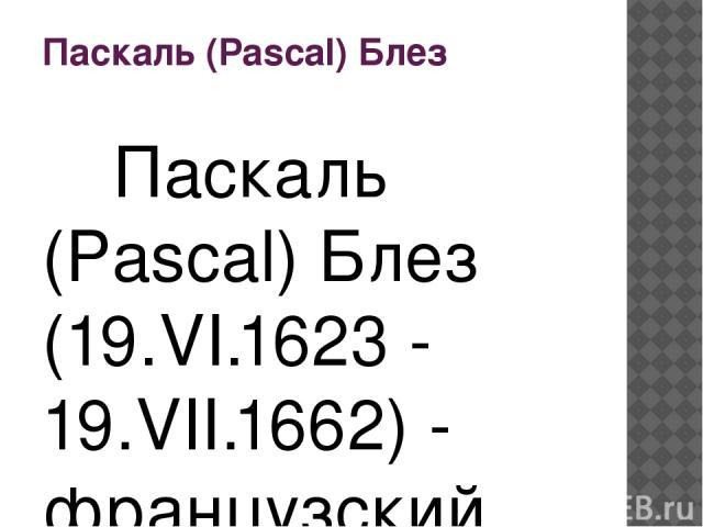 Паскаль (Pascal) Блез Паскаль (Pascal) Блез (19.VI.1623 - 19.VII.1662) - французский математик, физик и философ. Блез Паскаль был третьим ребенком в семье. Его мать умерла, когда ему было только три года. В 1632 семейство Паскаля, покинуло Клермонт …