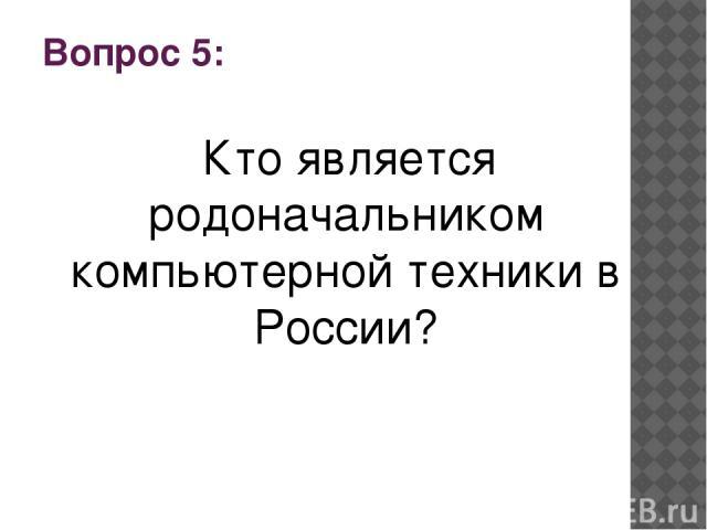 Вопрос 5: Кто является родоначальником компьютерной техники в России?