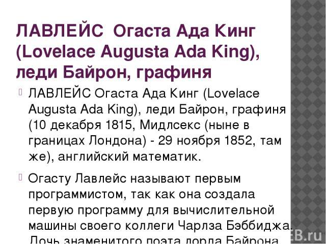 ЛАВЛЕЙС Огаста Ада Кинг (Lovelace Augusta Ada King), леди Байрон, графиня ЛАВЛЕЙС Огаста Ада Кинг (Lovelace Augusta Ada King), леди Байрон, графиня (10 декабря 1815, Мидлсекс (ныне в границах Лондона) - 29 ноября 1852, там же), английский математик.…