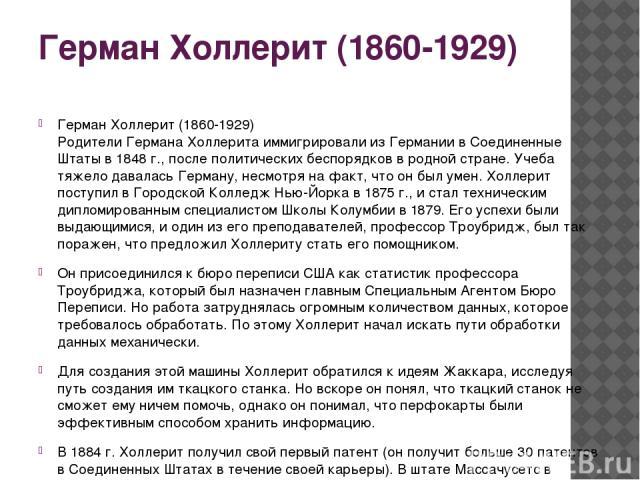 Герман Холлерит (1860-1929) Герман Холлерит (1860-1929) Родители Германа Холлерита иммигрировали из Германии в Соединенные Штаты в 1848 г., после политических беспорядков в родной стране. Учеба тяжело давалась Герману, несмотря на факт, что он был у…