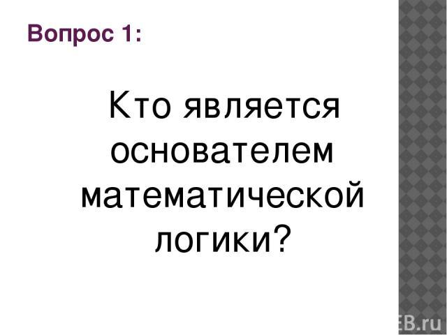 Вопрос 1: Кто является основателем математической логики?