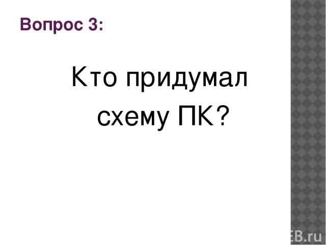Вопрос 3: Кто придумал схему ПК?