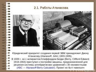 2.1. Работы Атанасова Юридический приоритет создания первой ЭВМ принадлежит Джон