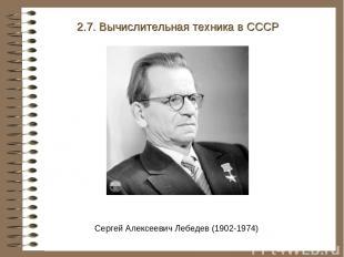 2.7. Вычислительная техника в СССР Сергей Алексеевич Лебедев (1902-1974)