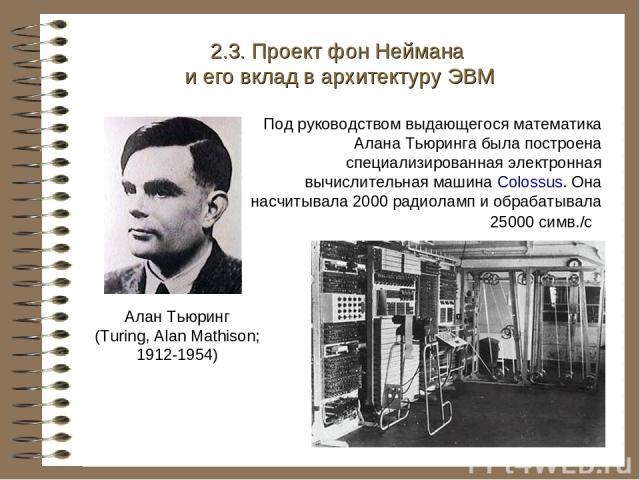 Под руководством выдающегося математика Алана Тьюринга была построена специализированная электронная вычислительная машина Colossus. Она насчитывала 2000 радиоламп и обрабатывала 25000 симв./с 2.3. Проект фон Неймана и его вклад в архитектуру ЭВМ Ал…