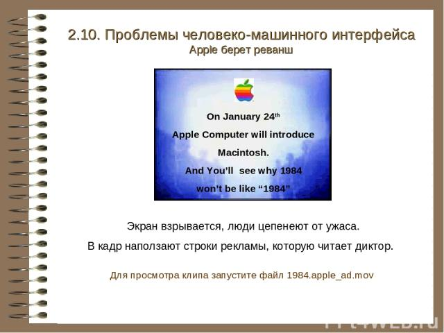 2.10. Проблемы человеко-машинного интерфейса Apple берет реванш Экран взрывается, люди цепенеют от ужаса. В кадр наползают строки рекламы, которую читает диктор. On January 24th Apple Computer will introduce Macintosh. And You'll see why 1984 won't …