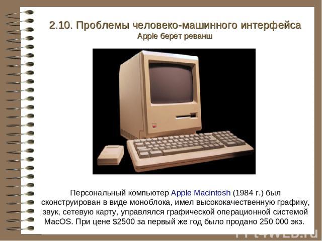 Персональный компьютер Apple Macintosh (1984 г.) был сконструирован в виде моноблока, имел высококачественную графику, звук, сетевую карту, управлялся графической операционной системой MacOS. При цене $2500 за первый же год было продано 250 000 экз.…