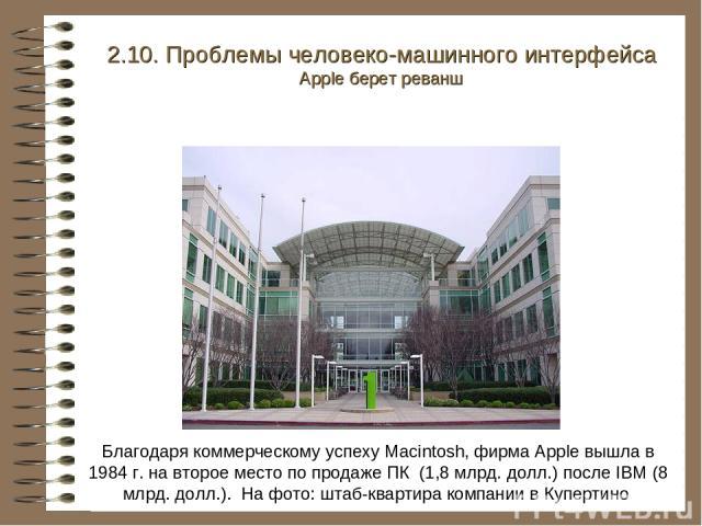 Благодаря коммерческому успеху Macintosh, фирма Apple вышла в 1984 г. на второе место по продаже ПК (1,8 млрд. долл.) после IBM (8 млрд. долл.). На фото: штаб-квартира компании в Купертино 2.10. Проблемы человеко-машинного интерфейса Apple берет реванш
