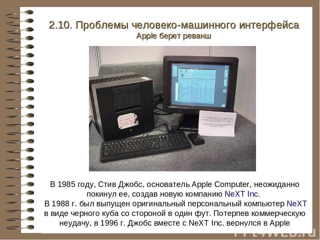 В 1985 году, Стив Джобс, основатель Apple Computer, неожиданно покинул ее, создав новую компанию NeXT Inc. В 1988 г. был выпущен оригинальный персональный компьютер NeXT в виде черного куба со стороной в один фут. Потерпев коммерческую неудачу, в 19…