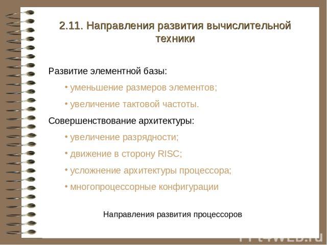 2.11. Направления развития вычислительной техники Развитие элементной базы: уменьшение размеров элементов; увеличение тактовой частоты. Совершенствование архитектуры: увеличение разрядности; движение в сторону RISC; усложнение архитектуры процессора…
