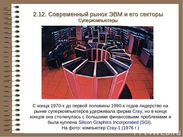 С конца 1970-х до первой половины 1990-х годов лидерство на рынке суперкомпьютеров удерживала фирма Cray, но в конце концов она столкнулась с большими финансовыми проблемами и была куплена Silicon Graphics Incorporated (SGI). На фото: компьютер Cray…