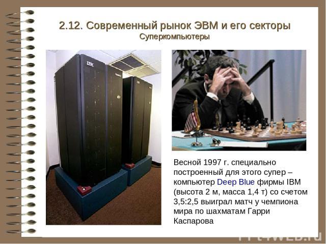 2.12. Современный рынок ЭВМ и его секторы Суперкомпьютеры Весной 1997 г. специально построенный для этого супер – компьютер Deep Blue фирмы IBM (высота 2 м, масса 1,4 т) со счетом 3,5:2,5 выиграл матч у чемпиона мира по шахматам Гарри Каспарова