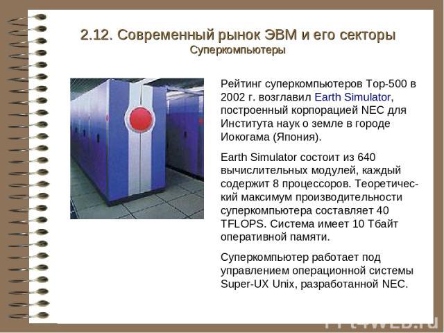 Рейтинг суперкомпьютеров Top-500 в 2002 г. возглавил Earth Simulator, построенный корпорацией NEC для Института наук о земле в городе Иокогама (Япония). Earth Simulator состоит из 640 вычислительных модулей, каждый содержит 8 процессоров. Теоретичес…