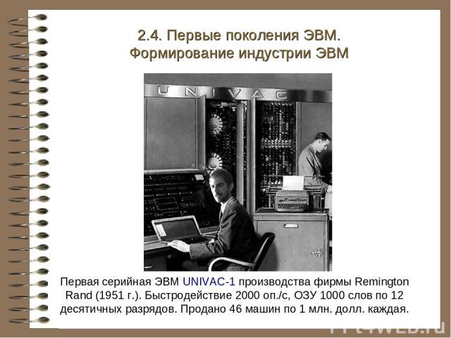 Первая серийная ЭВМ UNIVAC-1 производства фирмы Remington Rand (1951 г.). Быстродействие 2000 оп./с, ОЗУ 1000 слов по 12 десятичных разрядов. Продано 46 машин по 1 млн. долл. каждая. 2.4. Первые поколения ЭВМ. Формирование индустрии ЭВМ