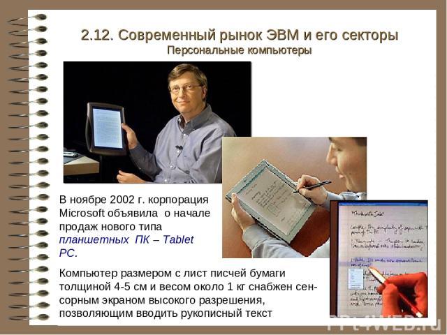 В ноябре 2002 г. корпорация Microsoft объявила о начале продаж нового типа планшетных ПК – Tablet PC. 2.12. Современный рынок ЭВМ и его секторы Персональные компьютеры Компьютер размером с лист писчей бумаги толщиной 4-5 см и весом около 1 кг снабже…