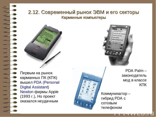Первым на рынок карманных ПК (КПК) вышел PDA (Personal Digital Assistant) Newton фирмы Apple (1993 г.), Но проект оказался неудачным PDA Palm – законодатель мод в классе КПК 2.12. Современный рынок ЭВМ и его секторы Карманные компьютеры Коммуникатор…