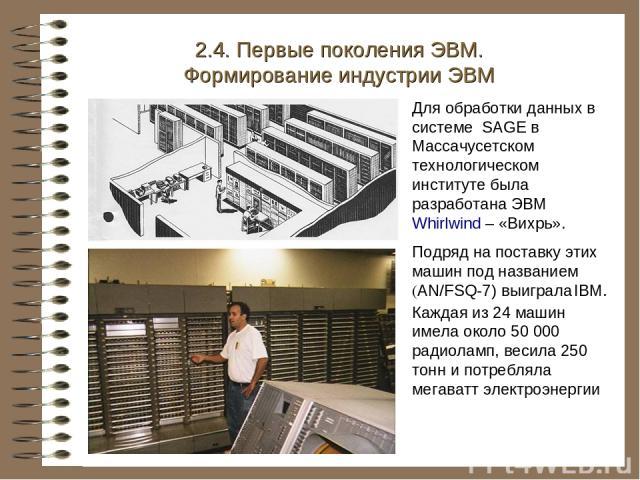 Для обработки данных в системе SAGE в Массачусетском технологическом институте была разработана ЭВМ Whirlwind – «Вихрь». Подряд на поставку этих машин под названием (AN/FSQ-7) выиграла IBM. Каждая из 24 машин имела около 50 000 радиоламп, весила 250…