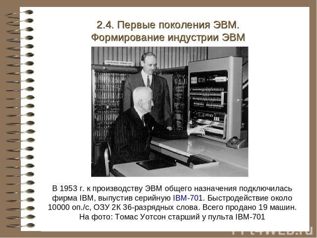В 1953 г. к производству ЭВМ общего назначения подключилась фирма IBM, выпустив серийную IBM-701. Быстродействие около 10000 оп./с, ОЗУ 2К 36-разрядных слова. Всего продано 19 машин. На фото: Томас Уотсон старший у пульта IBM-701 2.4. Первые поколен…