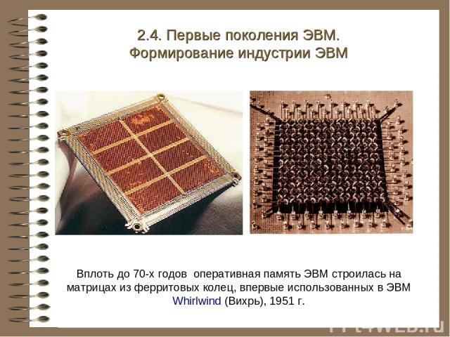Вплоть до 70-х годов оперативная память ЭВМ строилась на матрицах из ферритовых колец, впервые использованных в ЭВМ Whirlwind (Вихрь), 1951 г. 2.4. Первые поколения ЭВМ. Формирование индустрии ЭВМ