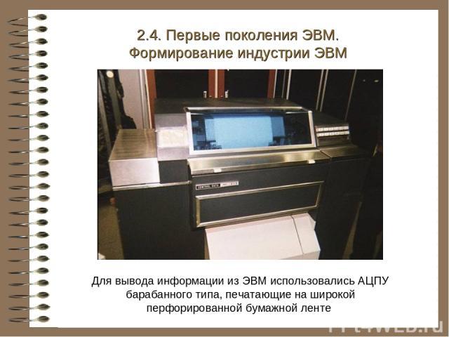 Для вывода информации из ЭВМ использовались АЦПУ барабанного типа, печатающие на широкой перфорированной бумажной ленте 2.4. Первые поколения ЭВМ. Формирование индустрии ЭВМ