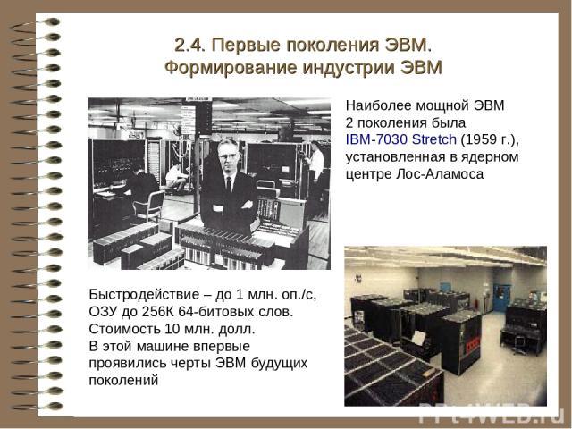 Наиболее мощной ЭВМ 2 поколения была IBM-7030 Stretch (1959 г.), установленная в ядерном центре Лос-Аламоса 2.4. Первые поколения ЭВМ. Формирование индустрии ЭВМ Быстродействие – до 1 млн. оп./с, ОЗУ до 256К 64-битовых слов. Стоимость 10 млн. долл. …