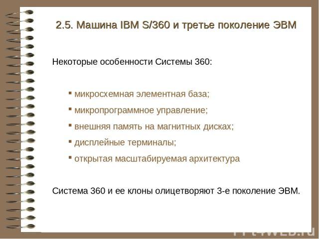 2.5. Машина IBM S/360 и третье поколение ЭВМ Некоторые особенности Системы 360: микросхемная элементная база; микропрограммное управление; внешняя память на магнитных дисках; дисплейные терминалы; открытая масштабируемая архитектура Система 360 и ее…