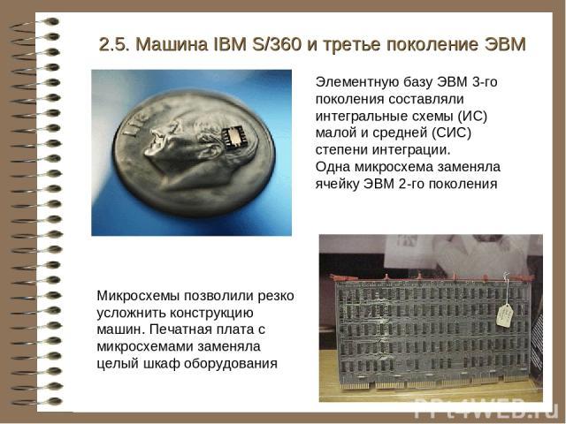 2.5. Машина IBM S/360 и третье поколение ЭВМ Элементную базу ЭВМ 3-го поколения составляли интегральные схемы (ИС) малой и средней (СИС) степени интеграции. Одна микросхема заменяла ячейку ЭВМ 2-го поколения Микросхемы позволили резко усложнить конс…
