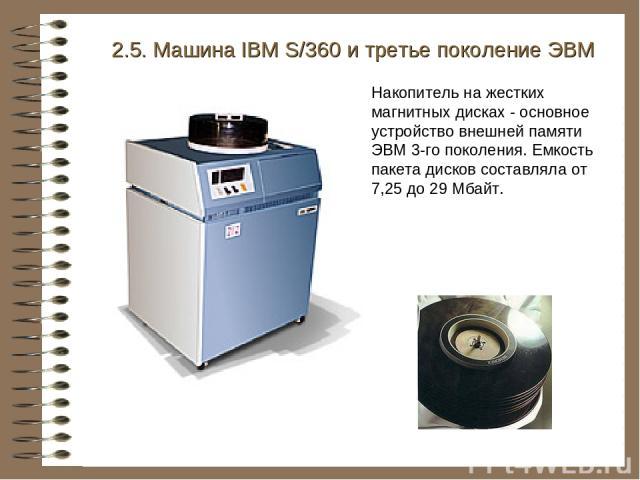 2.5. Машина IBM S/360 и третье поколение ЭВМ Накопитель на жестких магнитных дисках - основное устройство внешней памяти ЭВМ 3-го поколения. Емкость пакета дисков составляла от 7,25 до 29 Мбайт.